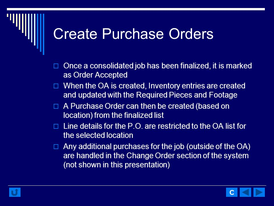 Create Purchase Orders Once a consolidated job has been finalized, it is marked as Order Accepted When the OA is created, Inventory entries are created and updated with the Required Pieces and Footage A Purchase Order can then be created (based on location) from the finalized list Line details for the P.O.