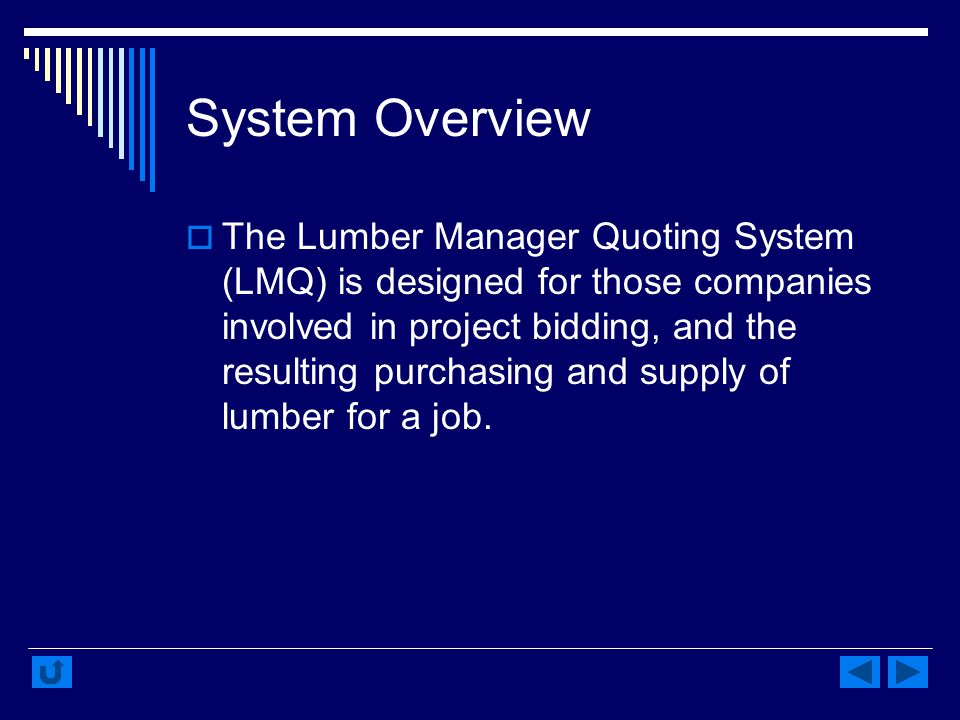 System Overview The Lumber Manager Quoting System (LMQ) is designed for those companies involved in project bidding, and the resulting purchasing and supply of lumber for a job.