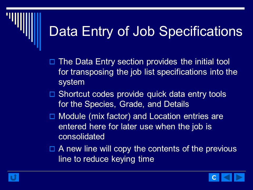 Data Entry of Job Specifications The Data Entry section provides the initial tool for transposing the job list specifications into the system Shortcut codes provide quick data entry tools for the Species, Grade, and Details Module (mix factor) and Location entries are entered here for later use when the job is consolidated A new line will copy the contents of the previous line to reduce keying time C