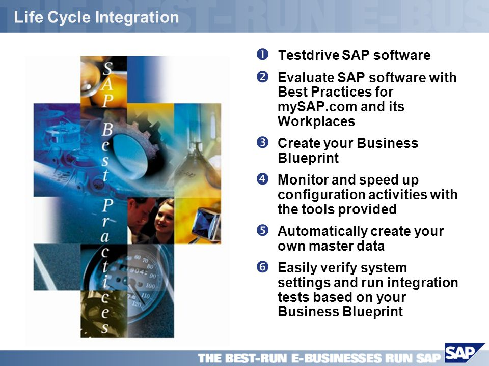 SAP PPT Title Company (Name) / 16 Life Cycle Integration Testdrive SAP software Evaluate SAP software with Best Practices for mySAP.com and its Workplaces Create your Business Blueprint Monitor and speed up configuration activities with the tools provided Automatically create your own master data Easily verify system settings and run integration tests based on your Business Blueprint