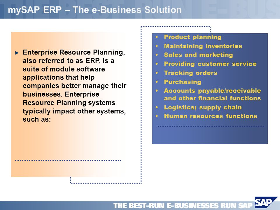 SAP PPT Title Company (Name) / 4 mySAP ERP – The e-Business Solution Enterprise Resource Planning, also referred to as ERP, is a suite of module softw