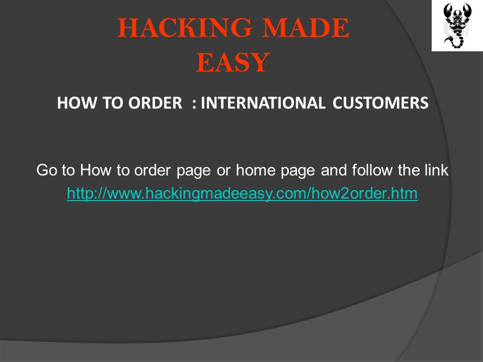HACKING MADE EASY HOW TO ORDER : INTERNATIONAL CUSTOMERS Go to How to order page or home page and follow the link http://www.hackingmadeeasy.com/how2order.htm