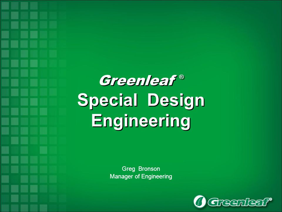 Greenleaf ® Special Design Engineering Greenleaf ® Special Design Engineering Greg Bronson Manager of Engineering