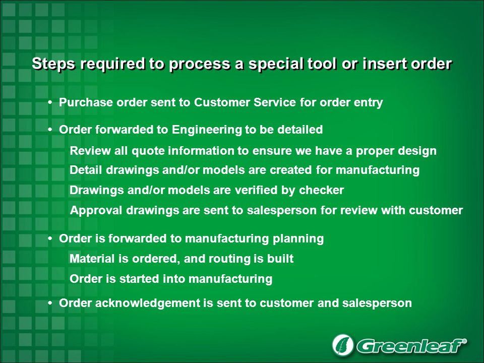 Steps required to process a special tool or insert order Purchase order sent to Customer Service for order entry Order forwarded to Engineering to be detailed Review all quote information to ensure we have a proper design Detail drawings and/or models are created for manufacturing Drawings and/or models are verified by checker Order is forwarded to manufacturing planning Material is ordered, and routing is built Order is started into manufacturing Order acknowledgement is sent to customer and salesperson Approval drawings are sent to salesperson for review with customer