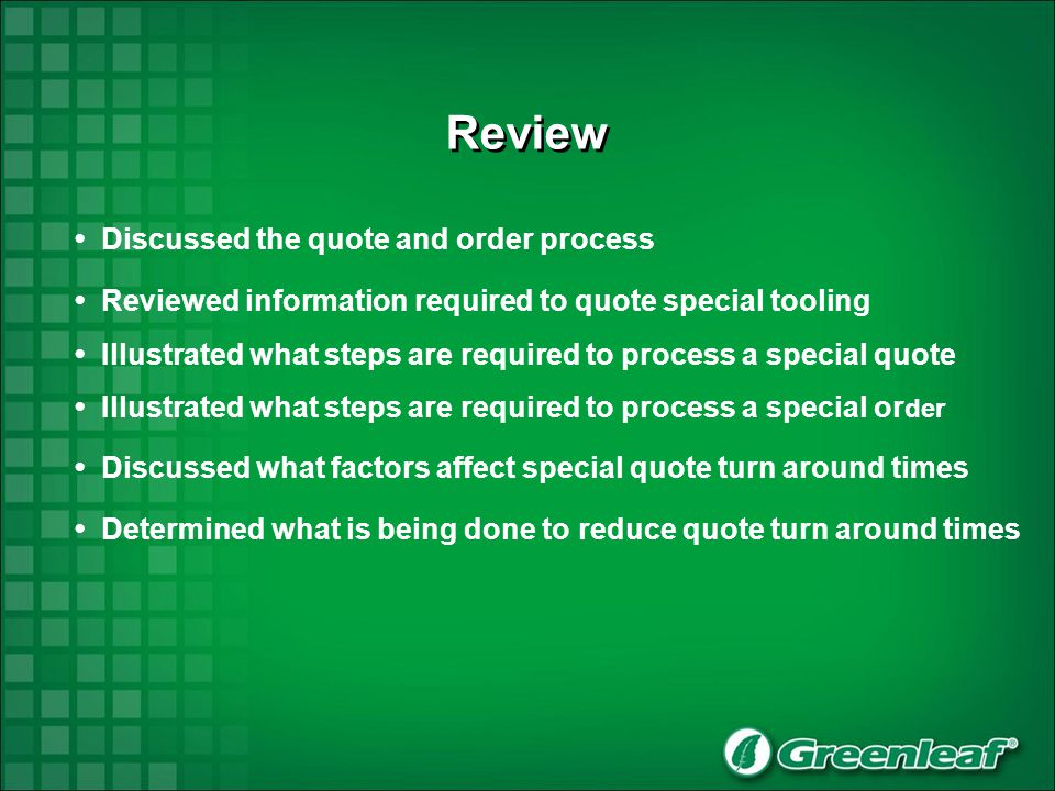 Review Discussed the quote and order process Reviewed information required to quote special tooling Illustrated what steps are required to process a special quote Discussed what factors affect special quote turn around times Determined what is being done to reduce quote turn around times Illustrated what steps are required to process a special or der