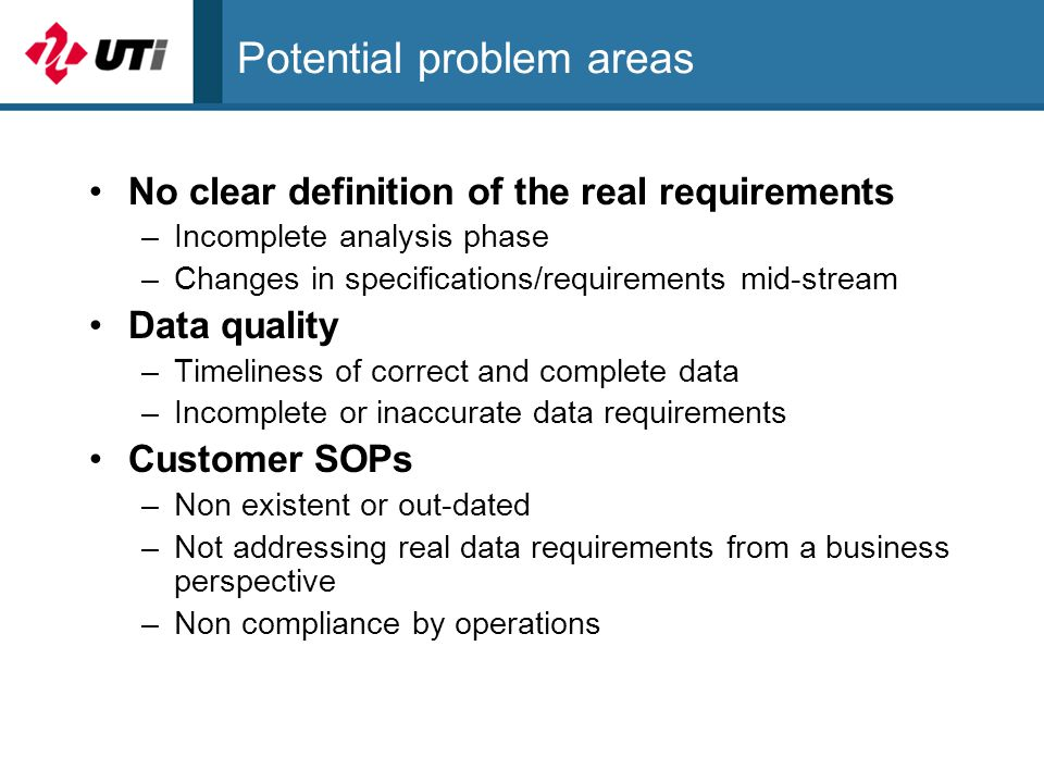 Potential problem areas No clear definition of the real requirements –Incomplete analysis phase –Changes in specifications/requirements mid-stream Data quality –Timeliness of correct and complete data –Incomplete or inaccurate data requirements Customer SOPs –Non existent or out-dated –Not addressing real data requirements from a business perspective –Non compliance by operations