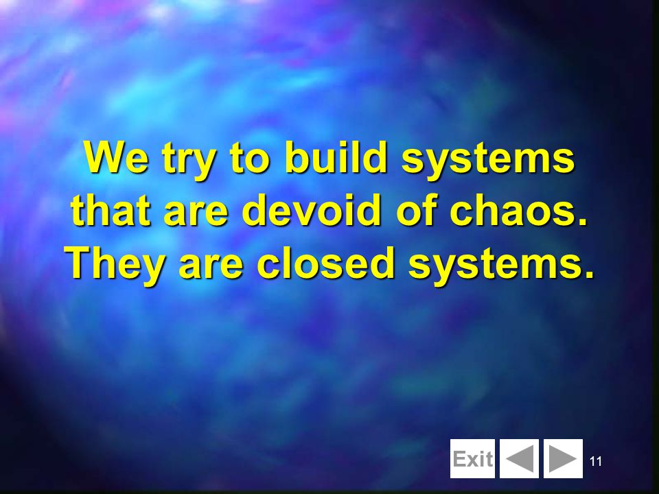 11 We try to build systems that are devoid of chaos. They are closed systems. Exit