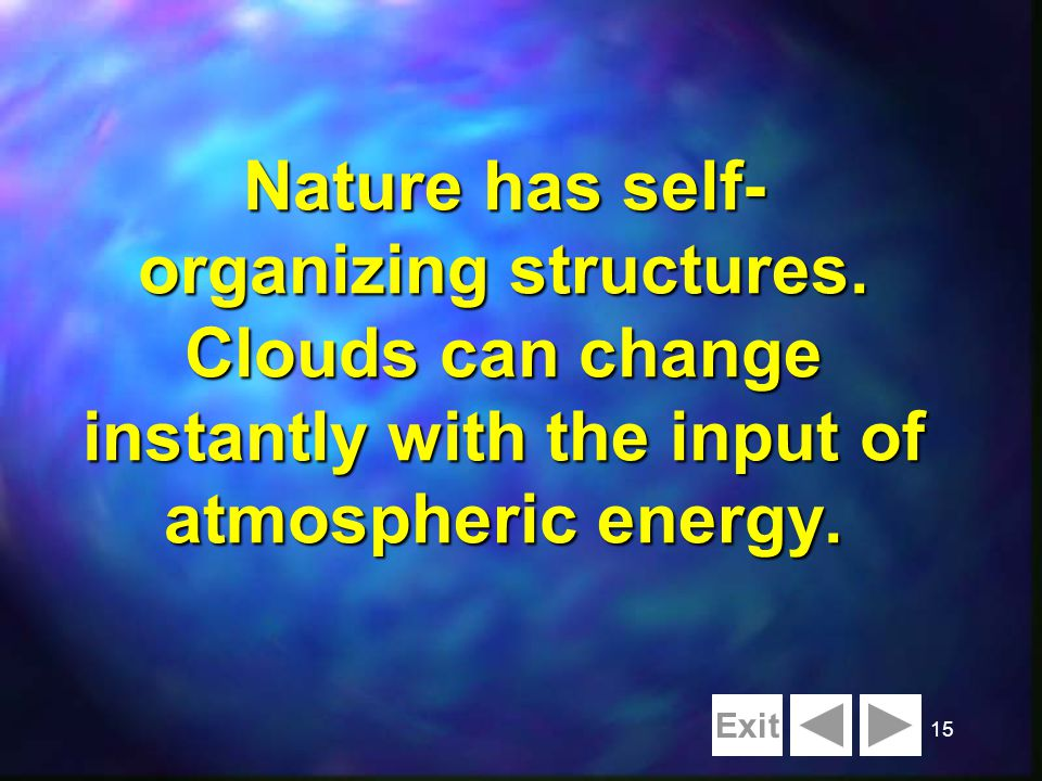 15 Nature has self- organizing structures. Clouds can change instantly with the input of atmospheric energy. Exit