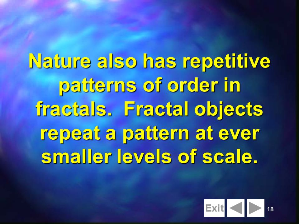 18 Nature also has repetitive patterns of order in fractals. Fractal objects repeat a pattern at ever smaller levels of scale. Exit