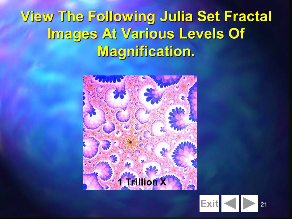 21 View The Following Julia Set Fractal Images At Various Levels Of Magnification. Initial Fractal 256 X I Million X 1 Billion X 40 Billion X 1 Trilli
