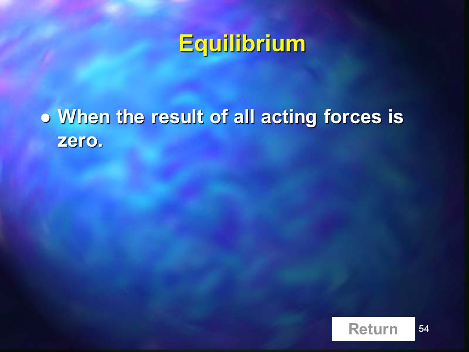 54Equilibrium l When the result of all acting forces is zero. Return
