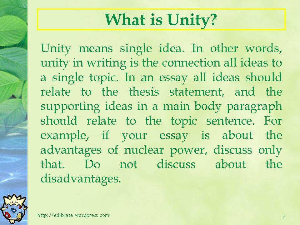What is Unity? Unity means single idea. In other words, unity in writing is the connection all ideas to a single topic. In an essay all ideas should r