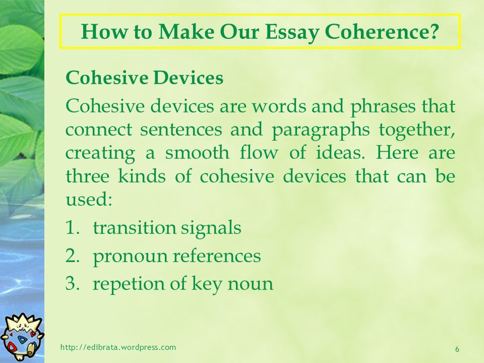 How to Make Our Essay Coherence? Cohesive Devices Cohesive devices are words and phrases that connect sentences and paragraphs together, creating a sm