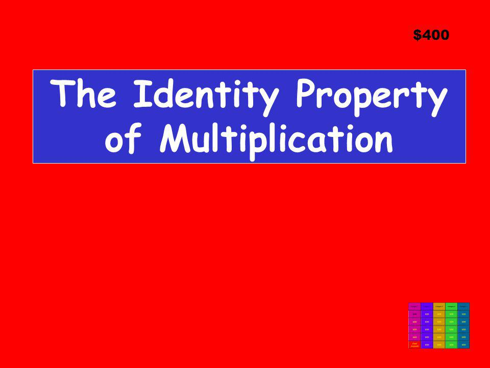 The Identity Property of Multiplication $400