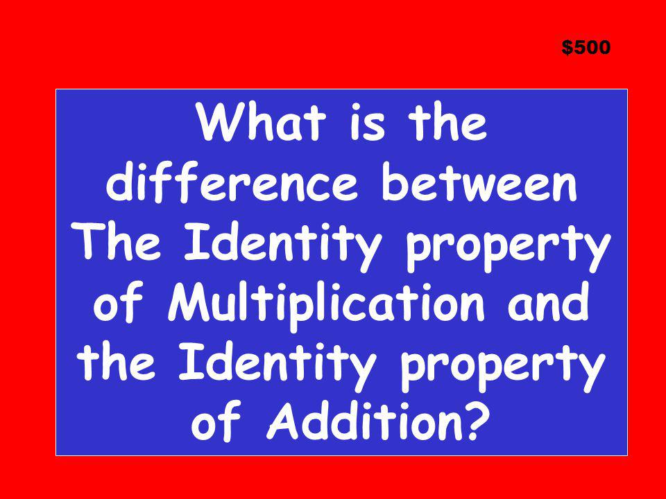 $500 What is the difference between The Identity property of Multiplication and the Identity property of Addition?