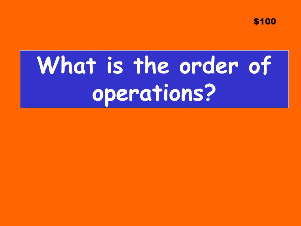 $100 What is the order of operations?