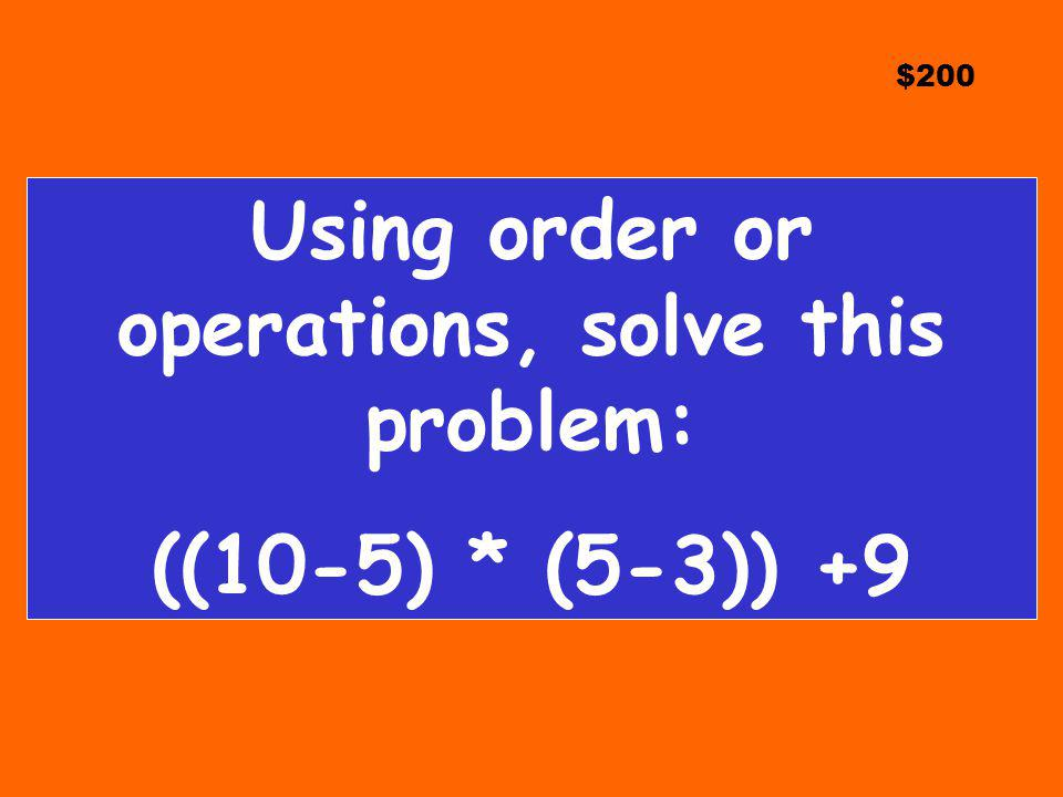 $200 Using order or operations, solve this problem: ((10-5) * (5-3)) +9