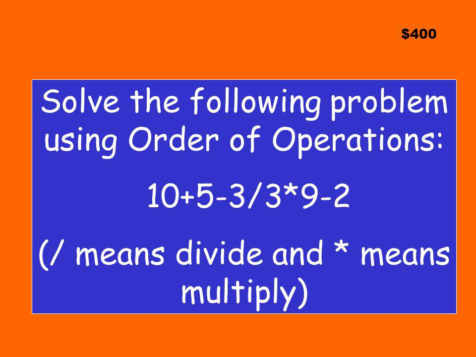 $400 Solve the following problem using Order of Operations: 10+5-3/3*9-2 (/ means divide and * means multiply)