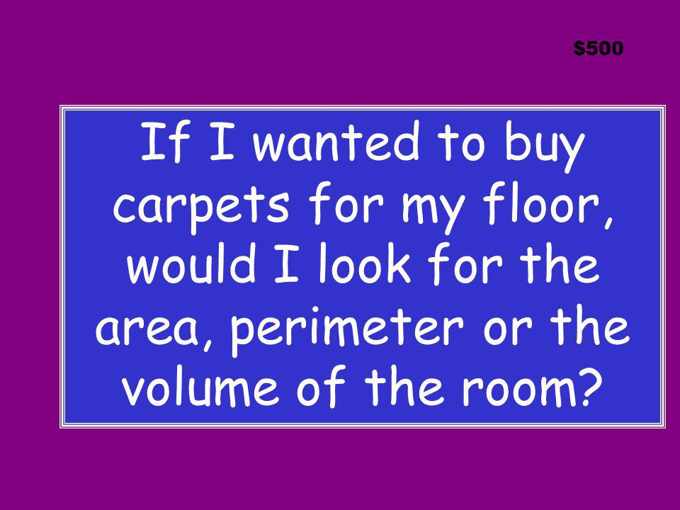 $500 If I wanted to buy carpets for my floor, would I look for the area, perimeter or the volume of the room?