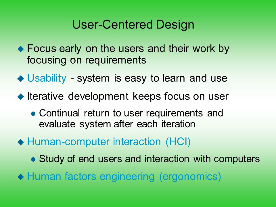 User-Centered Design u Focus early on the users and their work by focusing on requirements u Usability - system is easy to learn and use u Iterative d