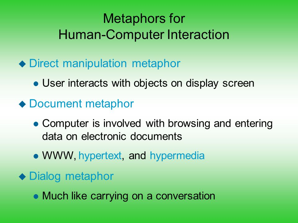 Metaphors for Human-Computer Interaction u Direct manipulation metaphor l User interacts with objects on display screen u Document metaphor l Computer