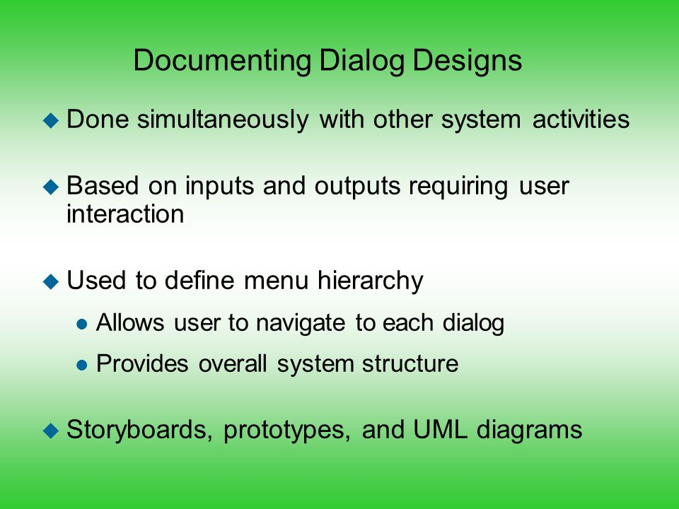 Documenting Dialog Designs u Done simultaneously with other system activities u Based on inputs and outputs requiring user interaction u Used to defin