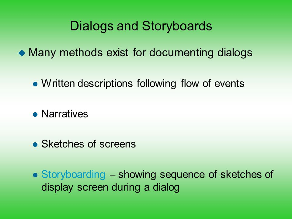 Dialogs and Storyboards u Many methods exist for documenting dialogs l Written descriptions following flow of events l Narratives l Sketches of screen