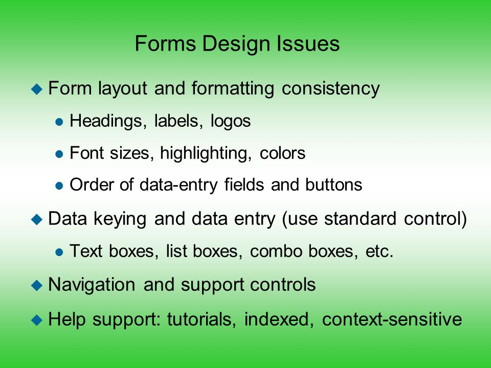 Forms Design Issues u Form layout and formatting consistency l Headings, labels, logos l Font sizes, highlighting, colors l Order of data-entry fields