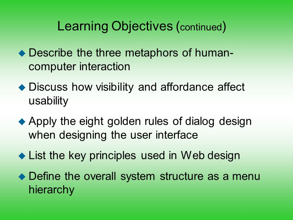 Learning Objectives ( continued ) u Describe the three metaphors of human- computer interaction u Discuss how visibility and affordance affect usabili