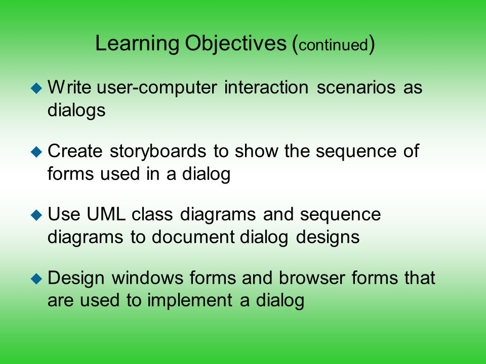 Learning Objectives ( continued ) u Write user-computer interaction scenarios as dialogs u Create storyboards to show the sequence of forms used in a