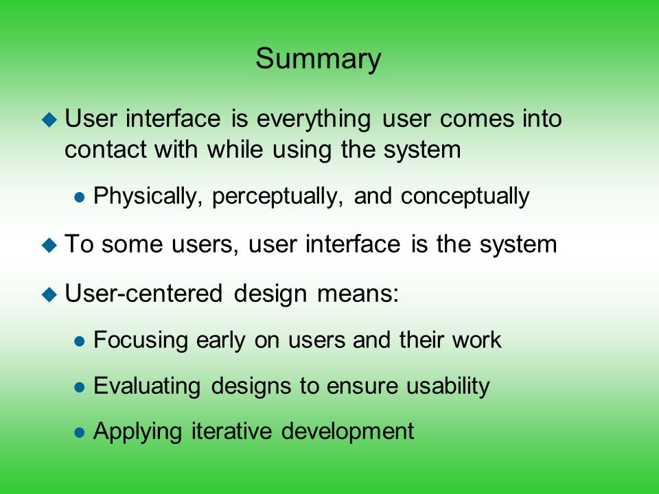 Summary u User interface is everything user comes into contact with while using the system l Physically, perceptually, and conceptually u To some user