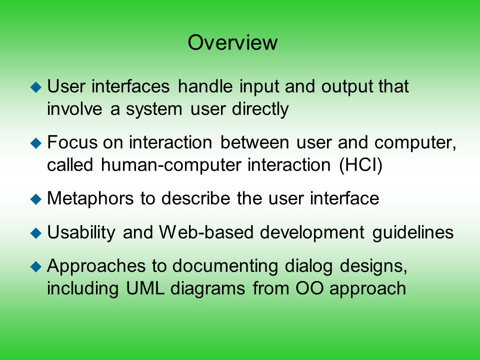 Overview u User interfaces handle input and output that involve a system user directly u Focus on interaction between user and computer, called human-
