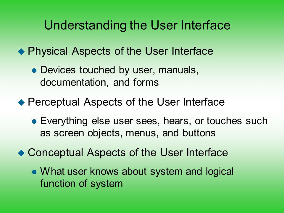 Summary u User interface is everything user comes into contact with while using the system l Physically, perceptually, and conceptually u To some users, user interface is the system u User-centered design means: l Focusing early on users and their work l Evaluating designs to ensure usability l Applying iterative development