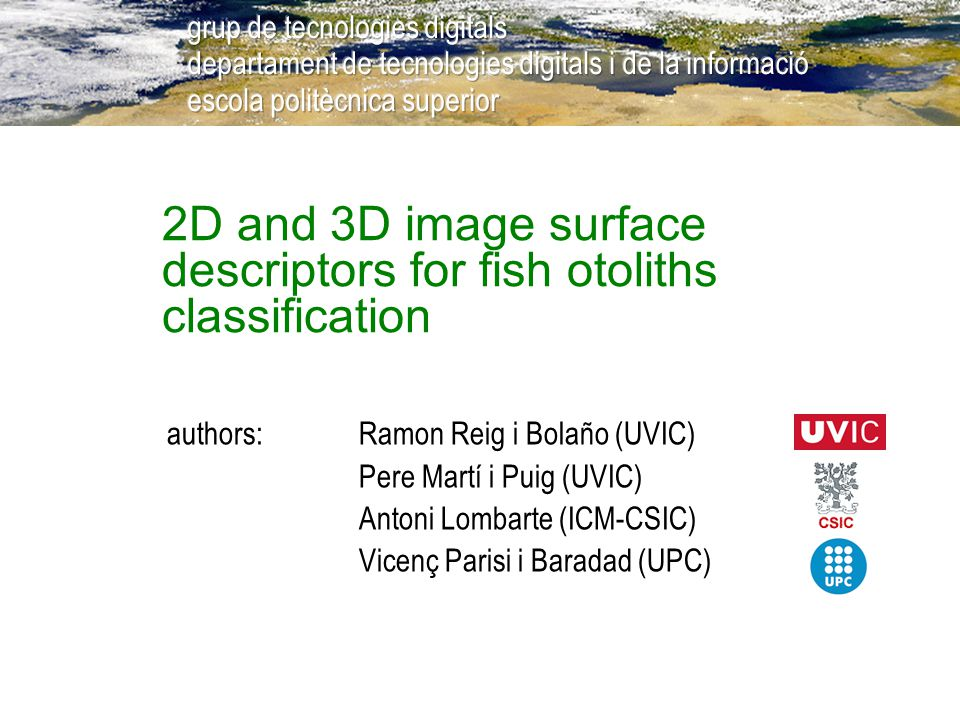 2D and 3D image surface descriptors for fish otoliths classification authors:Ramon Reig i Bolaño (UVIC) Pere Martí i Puig (UVIC) Antoni Lombarte (ICM-
