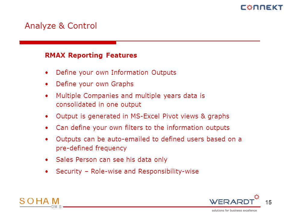 15 Analyze & Control RMAX Reporting Features Define your own Information Outputs Define your own Graphs Multiple Companies and multiple years data is consolidated in one output Output is generated in MS-Excel Pivot views & graphs Can define your own filters to the information outputs Outputs can be auto-emailed to defined users based on a pre-defined frequency Sales Person can see his data only Security – Role-wise and Responsibility-wise