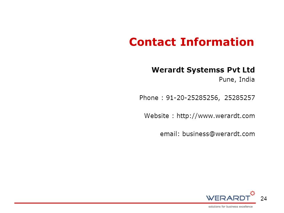 24 Contact Information Werardt Systemss Pvt Ltd Pune, India Phone : 91-20-25285256, 25285257 Website : http://www.werardt.com email: business@werardt.com