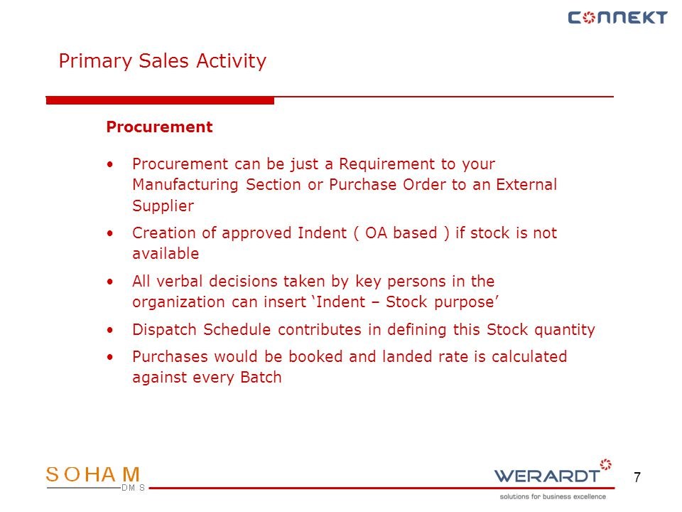 7 Procurement Procurement can be just a Requirement to your Manufacturing Section or Purchase Order to an External Supplier Creation of approved Indent ( OA based ) if stock is not available All verbal decisions taken by key persons in the organization can insert Indent – Stock purpose Dispatch Schedule contributes in defining this Stock quantity Purchases would be booked and landed rate is calculated against every Batch Primary Sales Activity