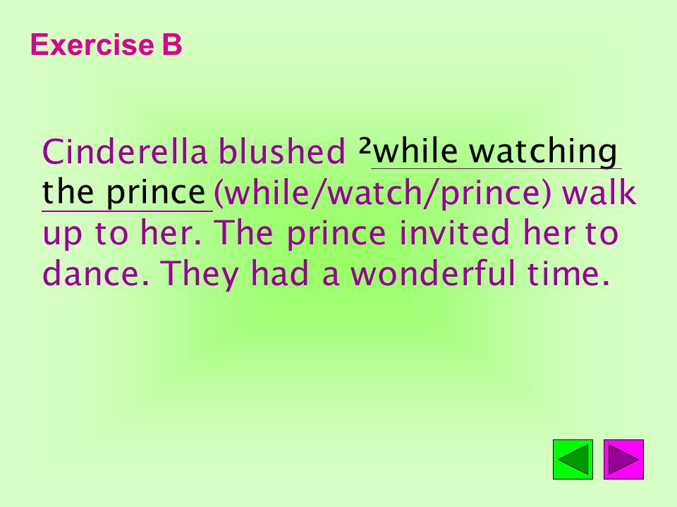 Exercise B Cinderella was so beautiful that she became the focus of attention right away. When the music began, the prince walked toward her.