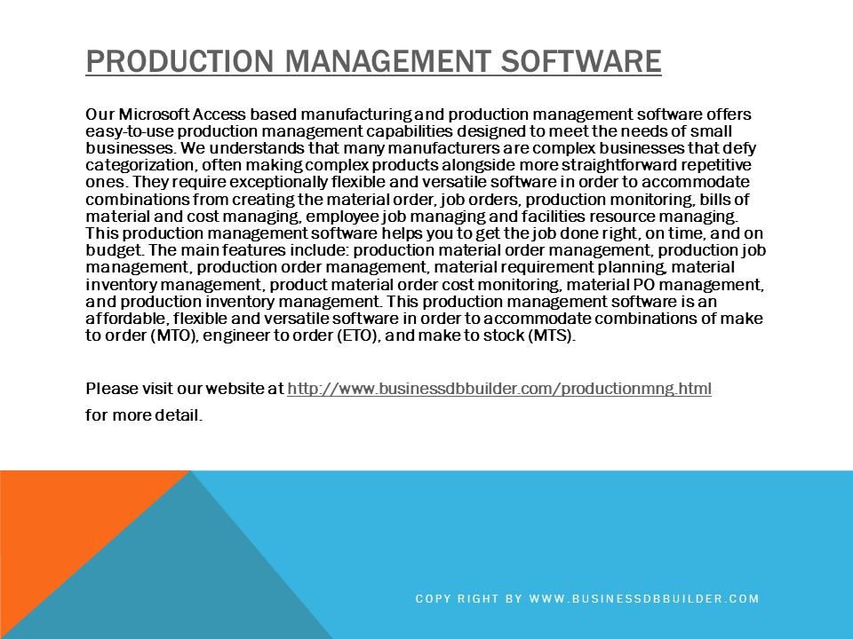 PRODUCTION MANAGEMENT SOFTWARE Our Microsoft Access based manufacturing and production management software offers easy-to-use production management capabilities designed to meet the needs of small businesses.