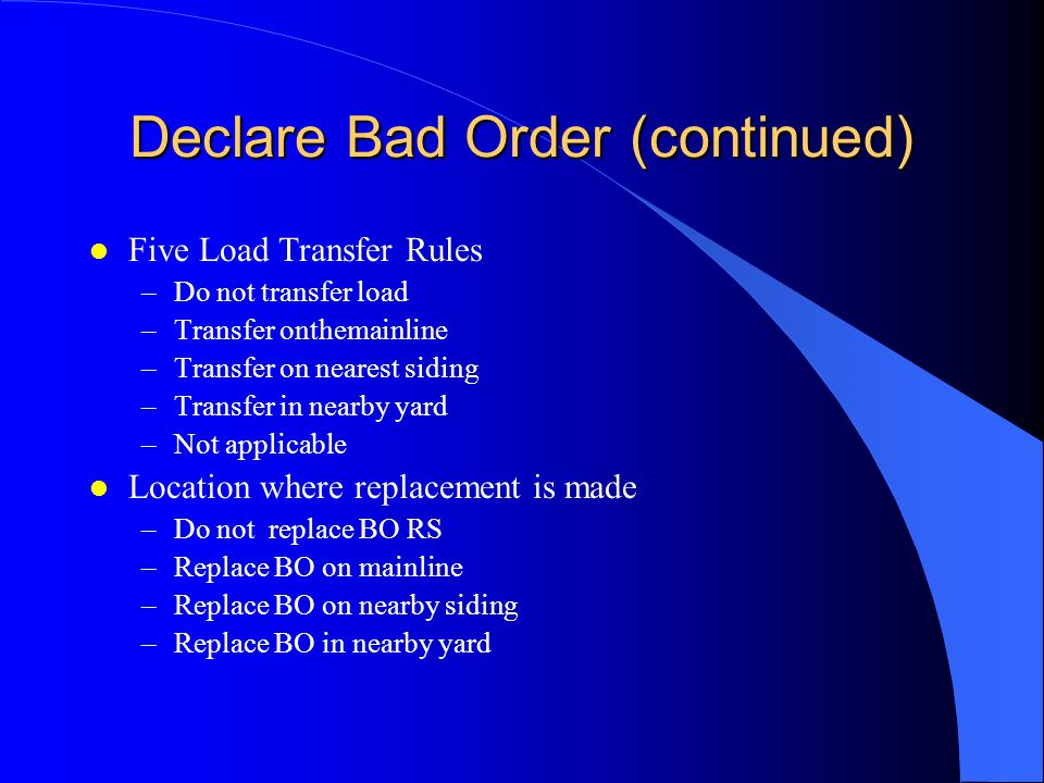 Declare Bad Order (continued) l Five Load Transfer Rules –Do not transfer load –Transfer onthemainline –Transfer on nearest siding –Transfer in nearby