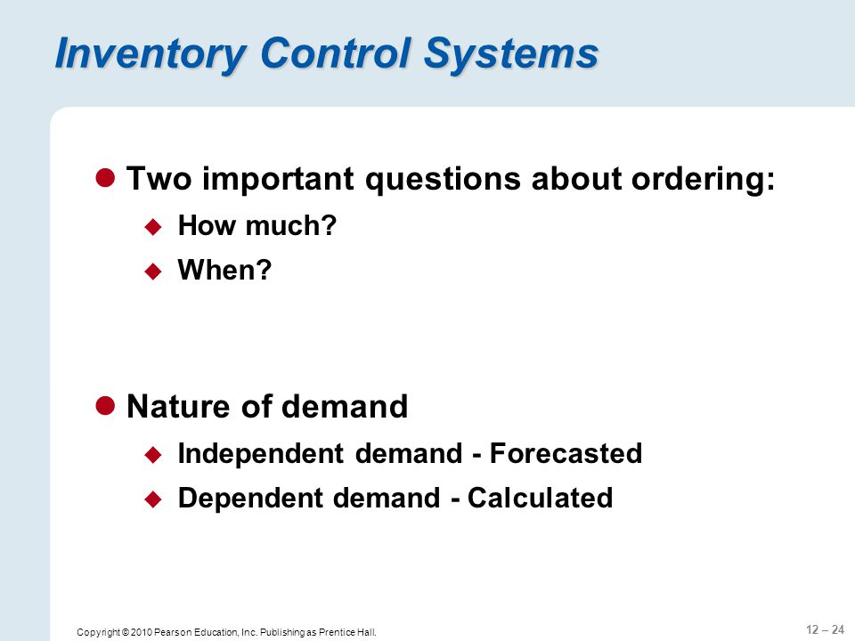 12 – 24 Copyright © 2010 Pearson Education, Inc. Publishing as Prentice Hall. Inventory Control Systems Two important questions about ordering: How mu