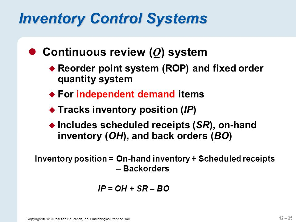 12 – 25 Copyright © 2010 Pearson Education, Inc. Publishing as Prentice Hall. Inventory Control Systems Continuous review ( Q ) system Reorder point s
