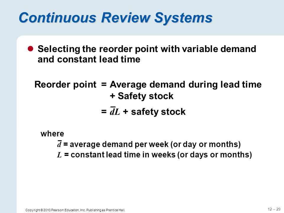 12 – 29 Copyright © 2010 Pearson Education, Inc. Publishing as Prentice Hall. Continuous Review Systems Selecting the reorder point with variable dema