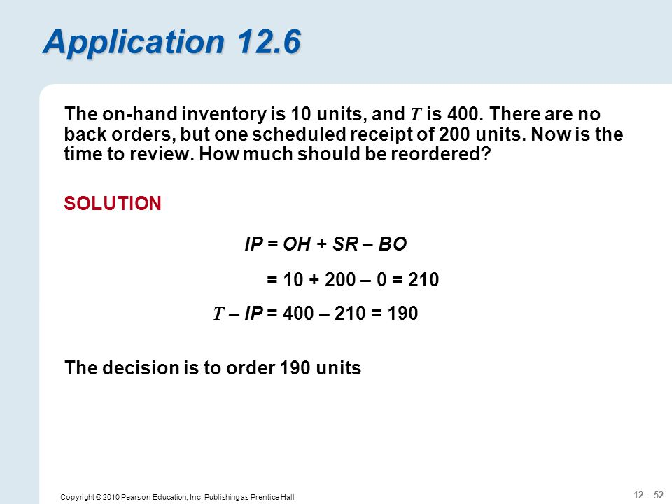 12 – 52 Copyright © 2010 Pearson Education, Inc. Publishing as Prentice Hall. Application 12.6 The on-hand inventory is 10 units, and T is 400. There