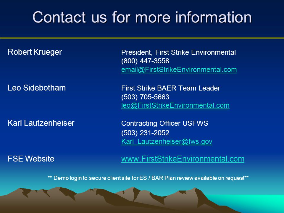 Contact us for more information Robert Krueger President, First Strike Environmental (800) 447-3558 email@FirstStrikeEnvironmental.com Leo Sidebotham First Strike BAER Team Leader (503) 705-5663 leo@FirstStrikeEnvironmental.com Karl Lautzenheiser Contracting Officer USFWS (503) 231-2052 Karl_Lautzenheiser@fws.gov FSE Website www.FirstStrikeEnvironmental.comwww.FirstStrikeEnvironmental.com ** Demo login to secure client site for ES / BAR Plan review available on request**