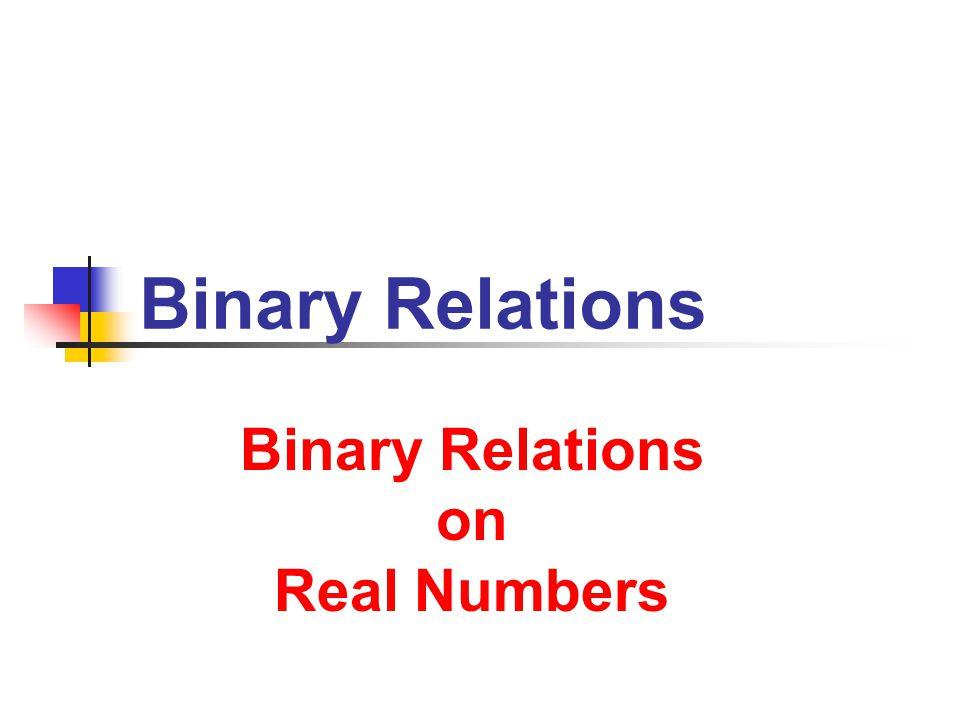 Binary Relations Binary Relations on Real Numbers