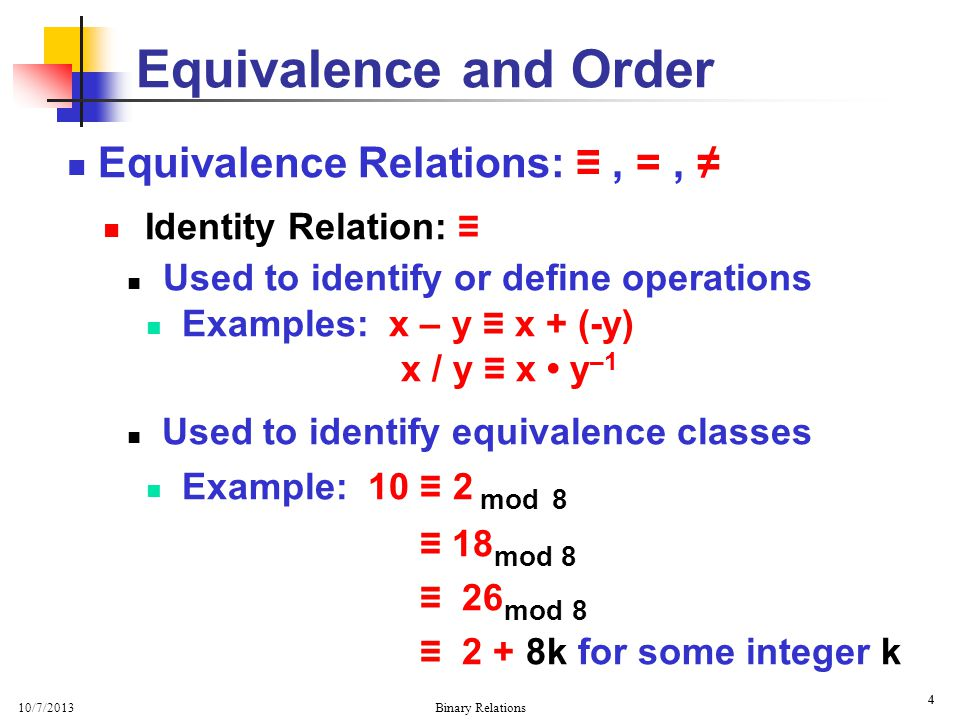 10/7/2013 Binary Relations 4 4 Equivalence Relations:, =, Identity Relation: Used to identify or define operations Examples: x – y x + (-y) x / y x y –1 Used to identify equivalence classes Example: 10 2 mod 8 18 mod 8 26 mod 8 2 + 8k for some integer k Equivalence and Order