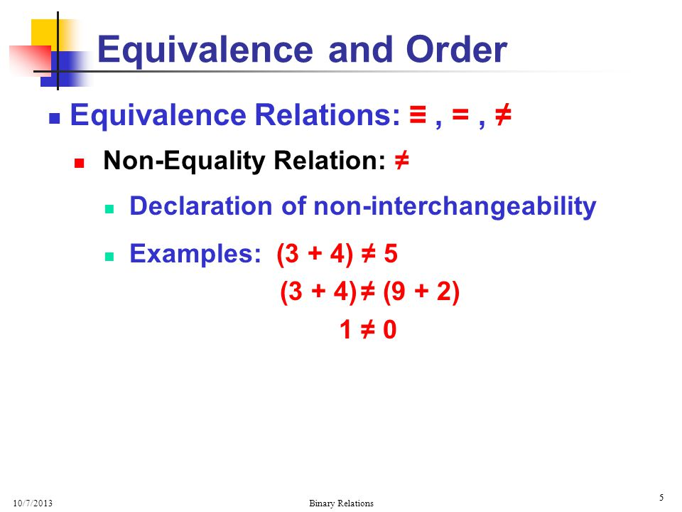 10/7/2013 Binary Relations 6 6 Equivalence Relations:, =, Equality Relation: = Declaration of interchangeability … if x = y then x and y are interchangeable Examples: (3 + 4) = 7 (3 + 4) = (9 – 2) (x 2 – 1) = (x – 1)(x + 1) (x 2 – 1) = 24 Equivalence and Order