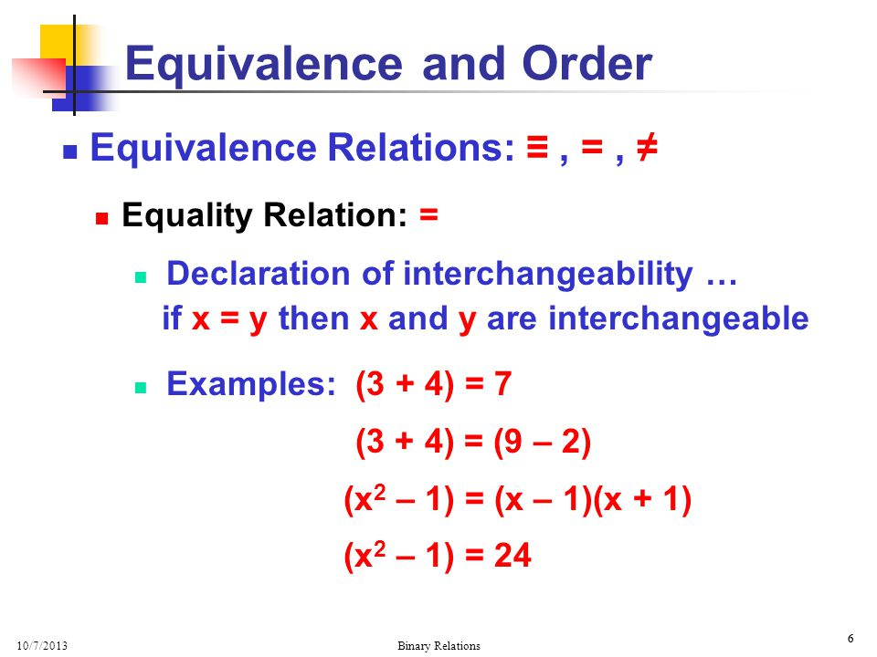 10/7/2013 Binary Relations 7 7 Properties of = Relation Three primary properties: Reflexivity: x = x Symmetry: x = y if and only if y = x Transitivity: if x = y and y = z then x = z Equivalence and Order