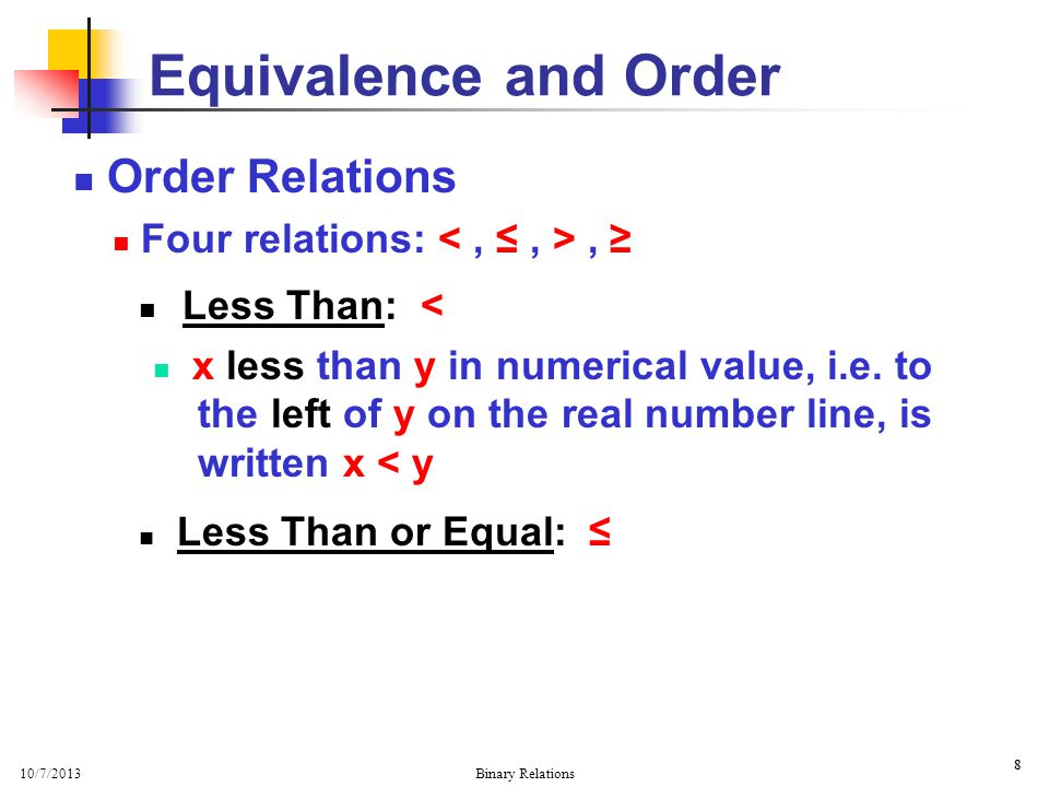 10/7/2013 Binary Relations 8 8 Order Relations Four relations:, Less Than: < x less than y in numerical value, i.e.